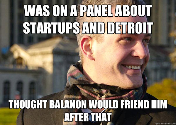 was on a panel about startups and detroit revival thought balanon would friend him after that  White Entrepreneurial Guy