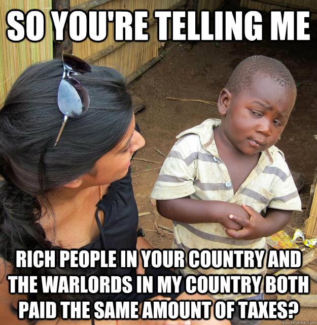 So you're telling me Rich people in your country and the warlords in my country both paid the same amount of taxes? - So you're telling me Rich people in your country and the warlords in my country both paid the same amount of taxes?  Skeptical Third World Child