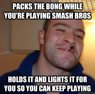 Packs the bong while you're playing smash bros Holds it and lights it for you so you can keep playing