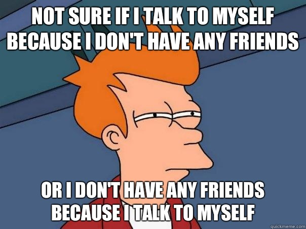 Not Sure If I Talk To Myself Because I Don 39 T Have Any