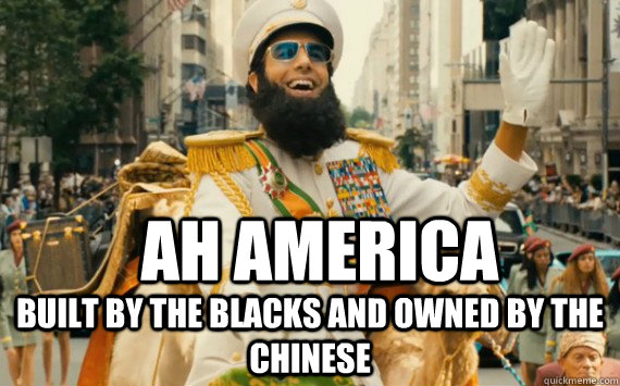 Ah america Built by the blacks AND OWNED BY THE CHINESE  The Dictator