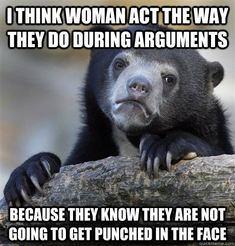 I think woman act the way they do during arguments Because they know they are not going to get punched in the face - I think woman act the way they do during arguments Because they know they are not going to get punched in the face  Confession Bear