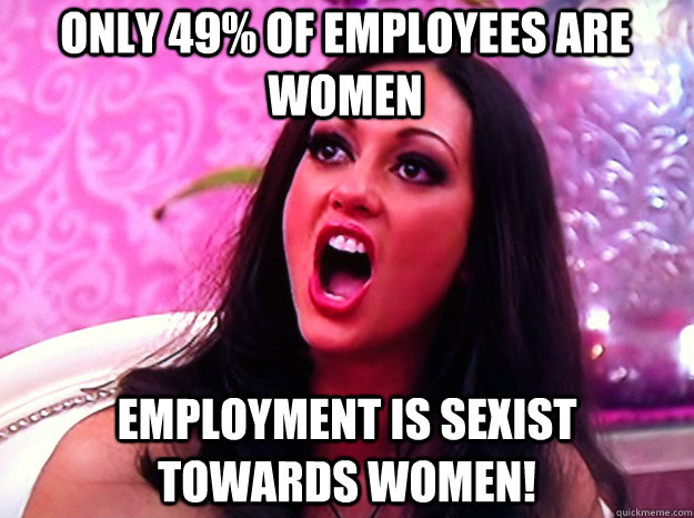 ONLY 49% of employees are women employment is sexist towards women! - ONLY 49% of employees are women employment is sexist towards women!  Feminist Nazi