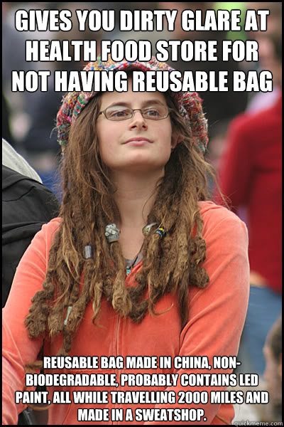 Gives you dirty glare at health food store for not having reusable bag Reusable bag made in China, non-biodegradable, probably contains led paint, all while travelling 2000 miles and made in a sweatshop.  College Liberal