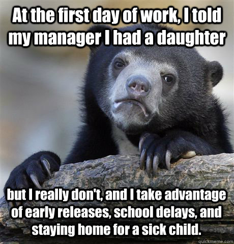 At the first day of work, I told my manager I had a daughter but I really don't, and I take advantage of early releases, school delays, and staying home for a sick child. - At the first day of work, I told my manager I had a daughter but I really don't, and I take advantage of early releases, school delays, and staying home for a sick child.  Confession Bear