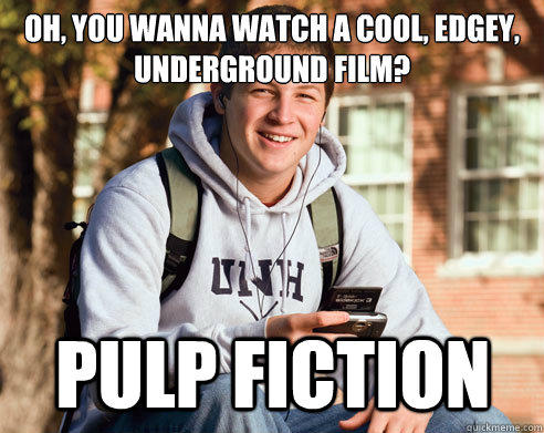 Oh, You wanna watch a cool, edgey, underground film? Pulp Fiction - Oh, You wanna watch a cool, edgey, underground film? Pulp Fiction  College Freshman