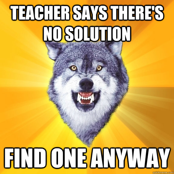Teacher says there's no solution find one anyway - Teacher says there's no solution find one anyway  Courage Wolf