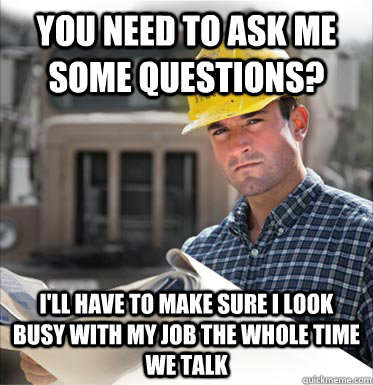 You need to ask me some questions? I'll have to make sure I look busy with my job the whole time we talk