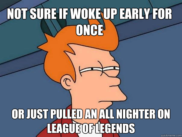 Not sure if woke up early for once Or just pulled an all nighter on League of Legends  Futurama Fry