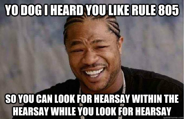 Yo dog I heard you like rule 805 So you can look for hearsay within the hearsay while you look for hearsay