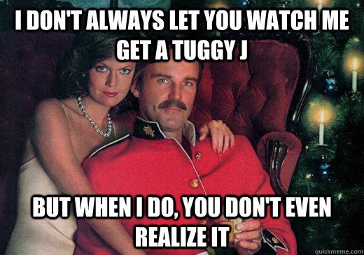 I don't always let you watch me get a tuggy j But when I do, you don't even realize it