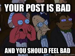 Your post is bad and you should feel bad - Your post is bad and you should feel bad  Zoidberg