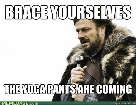 BRACE YOURSELVES The yoga pants are coming - BRACE YOURSELVES The yoga pants are coming  Misc