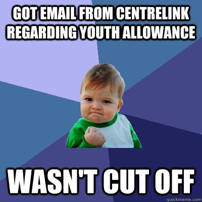 Got email from centrelink regarding youth allowance wasn't cut off - Got email from centrelink regarding youth allowance wasn't cut off  Success Kid