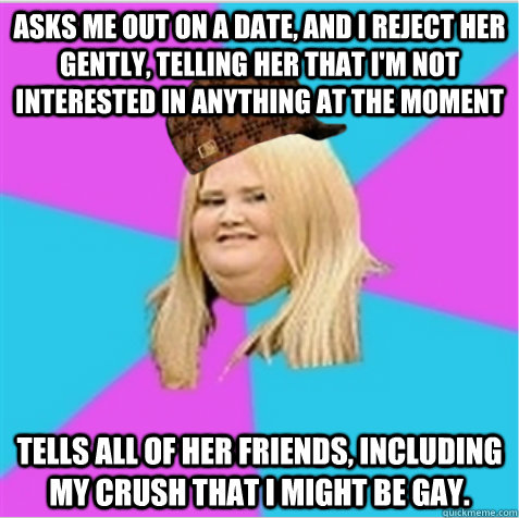 asks me out on a date, and i reject her gently, telling her that i'm not interested in anything at the moment tells all of her friends, including my crush that i might be gay.