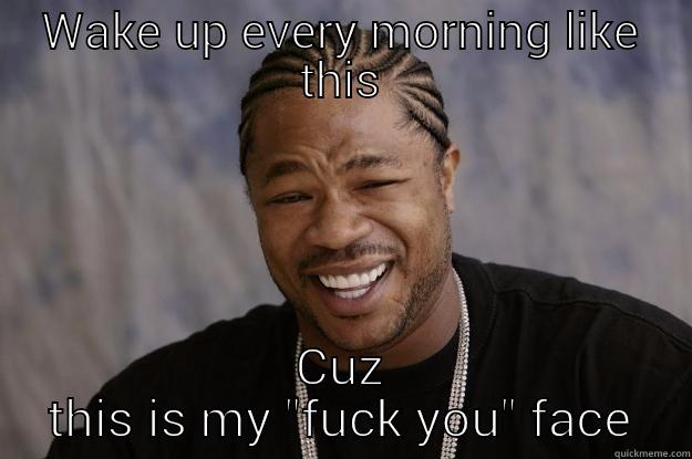 WAKE UP EVERY MORNING LIKE THIS CUZ THIS IS MY