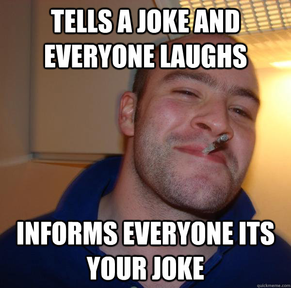 Tells a joke and everyone laughs Informs everyone its your joke - Tells a joke and everyone laughs Informs everyone its your joke  Misc