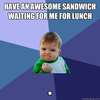 have an awesome sandwich waiting for me for lunch   . - have an awesome sandwich waiting for me for lunch   .  Success Kid