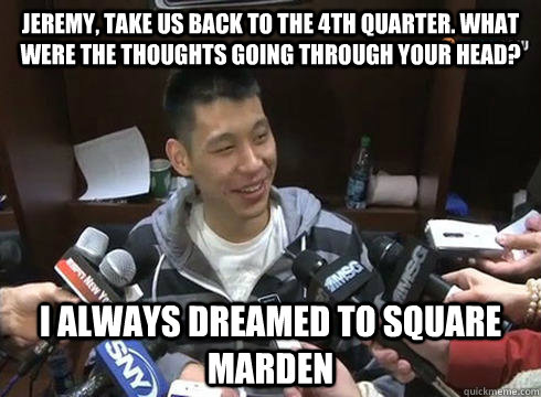 Jeremy, take us back to the 4th quarter. What were the thoughts going through your head? I always dreamed to square marden  Jeremy Lin