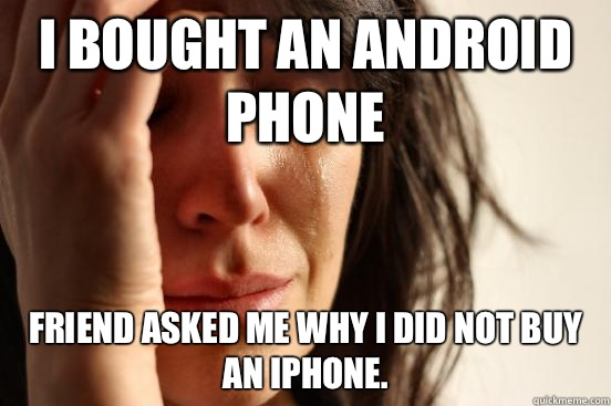 I bought an android phone  Friend asked me why I did not buy an iPhone.