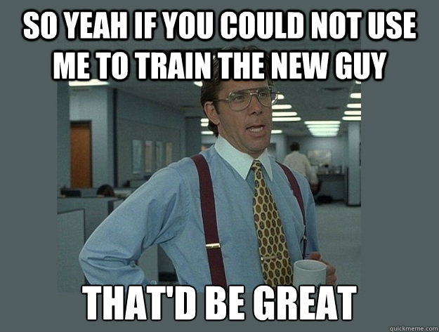 so yeah if you could not use me to train the new guy That'd be great - so yeah if you could not use me to train the new guy That'd be great  Office Space Lumbergh
