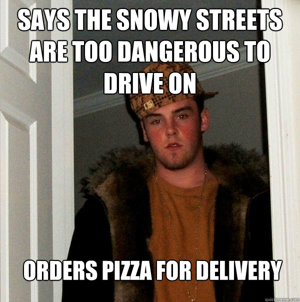 says the snowy streets are too dangerous to drive on orders pizza for delivery - says the snowy streets are too dangerous to drive on orders pizza for delivery  Scumbag Steve