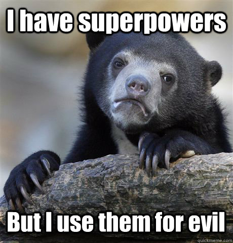 I have superpowers But I use them for evil  Confession Bear