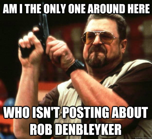 Am i the only one around here Who isn't posting about rob denbleyker