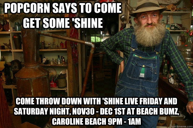 Popcorn says to come get some 'SHINE  Come throw down with 'Shine live Friday and Saturday night, Nov30 - Dec 1st at BEACH Bumz, Caroline Beach 9pm - 1am - Popcorn says to come get some 'SHINE  Come throw down with 'Shine live Friday and Saturday night, Nov30 - Dec 1st at BEACH Bumz, Caroline Beach 9pm - 1am  Moonshine Willy