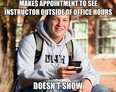 makes appointment to see instructor outside of office hours doesn't show - makes appointment to see instructor outside of office hours doesn't show  College Freshman