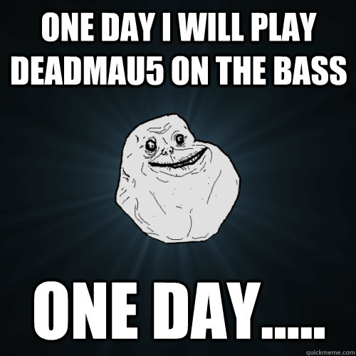 One day I will play deadmau5 on the bass one day.....  Forever Alone