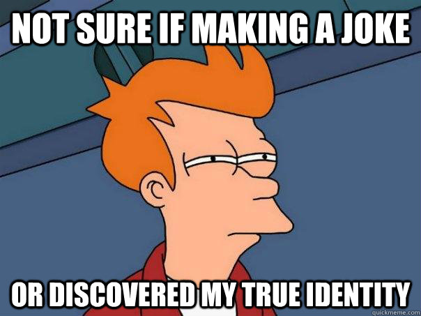 not sure if making a joke or discovered my true identity - not sure if making a joke or discovered my true identity  Futurama Fry