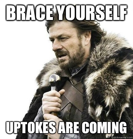 brace yourself uptokes are coming