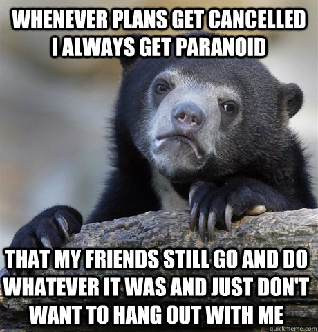Whenever plans get cancelled i always get paranoid that my friends still go and do whatever it was and just don't want to hang out with me  Confession Bear