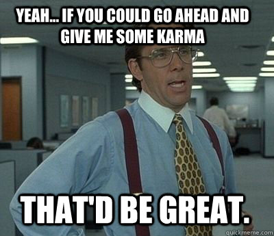 Yeah... if you could go ahead and give me some karma That'd be great. - Yeah... if you could go ahead and give me some karma That'd be great.  Bill Lumbergh