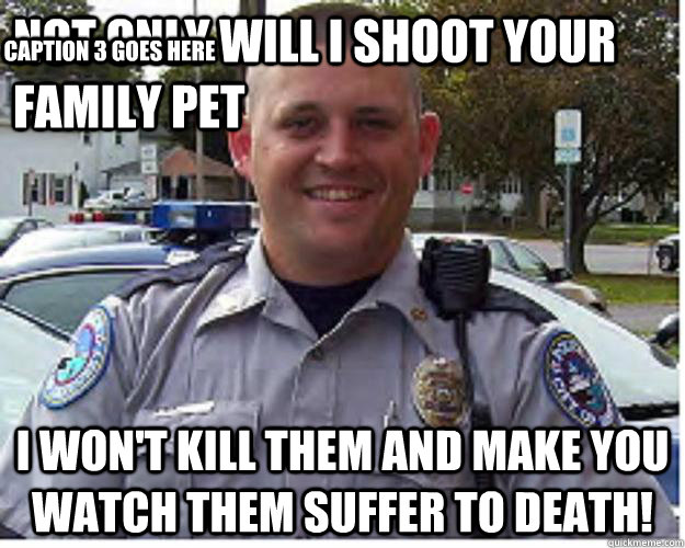 Not Only Will I Shoot Your Family Pet I Won't kill Them AND MAKE YOU WATCH THEM SUFFER TO DEATH! Caption 3 goes here
