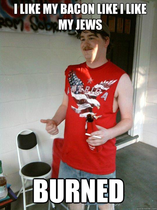 I like my bacon like i like my jews burned - I like my bacon like i like my jews burned  Redneck Randal