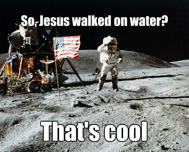 So, Jesus walked on water? That's cool - So, Jesus walked on water? That's cool  Unimpressed Astronaut