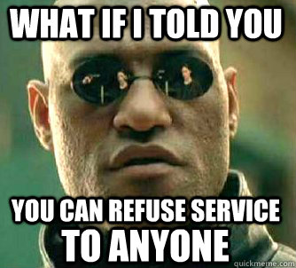 what if i told you you can refuse service TO ANYONE - what if i told you you can refuse service TO ANYONE  Matrix Morpheus