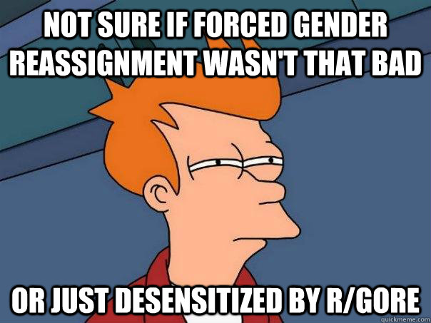 Not sure if forced gender reassignment wasn't that bad Or just desensitized by r/Gore - Not sure if forced gender reassignment wasn't that bad Or just desensitized by r/Gore  Futurama Fry