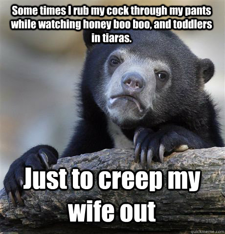 Some times I rub my cock through my pants while watching honey boo boo, and toddlers in tiaras.  Just to creep my wife out - Some times I rub my cock through my pants while watching honey boo boo, and toddlers in tiaras.  Just to creep my wife out  Confession Bear