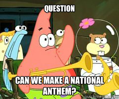 Question Can we make a national anthem?  - Question Can we make a national anthem?   Band Patrick