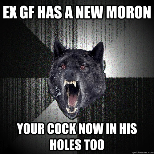 ex gf has a new moron your cock now in his holes too - ex gf has a new moron your cock now in his holes too  Insanity Wolf