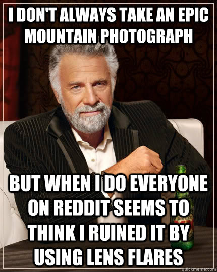 I don't always take an epic mountain photograph but when I do everyone on reddit seems to think I ruined it by using lens flares - I don't always take an epic mountain photograph but when I do everyone on reddit seems to think I ruined it by using lens flares  The Most Interesting Man In The World