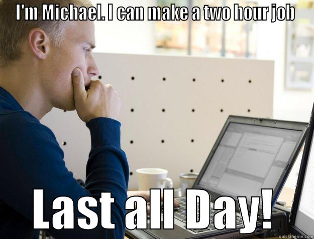 bullshit co-workers - I'M MICHAEL. I CAN MAKE A TWO HOUR JOB LAST ALL DAY! Programmer
