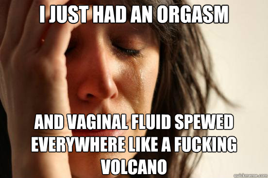 I just had an orgasm  And Vaginal Fluid Spewed Everywhere Like a Fucking Volcano  - I just had an orgasm  And Vaginal Fluid Spewed Everywhere Like a Fucking Volcano   First World Problems
