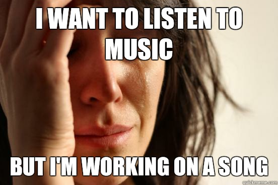 I want to listen to music But I'm working on a song - I want to listen to music But I'm working on a song  First World Problems
