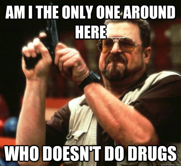 am I the only one around here who doesn't do drugs - am I the only one around here who doesn't do drugs  Angry Walter