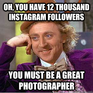 Oh, you have 12 thousand instagram followers you must be a great photographer - Oh, you have 12 thousand instagram followers you must be a great photographer  Condescending Wonka