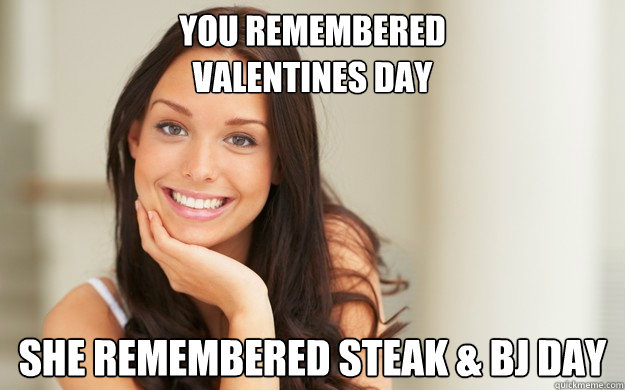 You remembered  Valentines Day she remembered steak & BJ day  Good Girl Gina